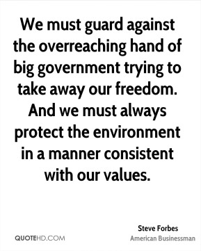 We must guard against the overreaching hand of big government trying to take away our freedom. And we must always protect the environment in a manner consistent with our values.
