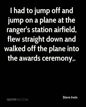 Steve Irwin  - I had to jump off and jump on a plane at the ranger's station airfield, flew straight down and walked off the plane into the awards ceremony.