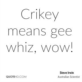 Crikey means gee whiz, wow!