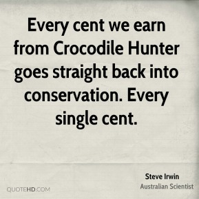 Every cent we earn from Crocodile Hunter goes straight back into conservation. Every single cent.