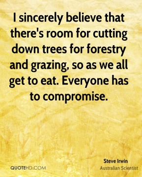 I sincerely believe that there's room for cutting down trees for forestry and grazing, so as we all get to eat. Everyone has to compromise.