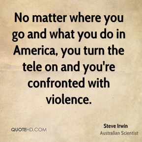 No matter where you go and what you do in America, you turn the tele on and you're confronted with violence.