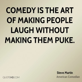 Comedy is the art of making people laugh without making them puke.