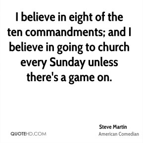 I believe in eight of the ten commandments; and I believe in going to church every Sunday unless there's a game on.