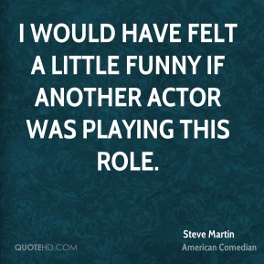 I would have felt a little funny if another actor was playing this role.