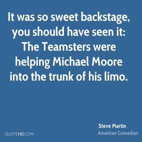 It was so sweet backstage, you should have seen it: The Teamsters were helping Michael Moore into the trunk of his limo.