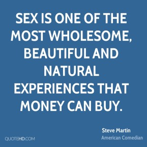 Sex is one of the most wholesome, beautiful and natural experiences that money can buy.