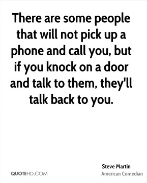 There are some people that will not pick up a phone and call you, but if you knock on a door and talk to them, they'll talk back to you.