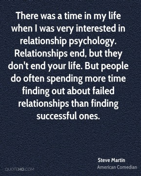 There was a time in my life when I was very interested in relationship psychology. Relationships end, but they don't end your life. But people do often spending more time finding out about failed relationships than finding successful ones.