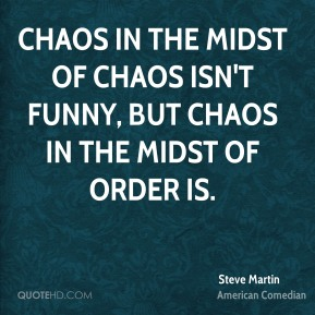 Steve Martin - Chaos in the midst of chaos isn't funny, but chaos in the midst of order is.