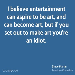 I believe entertainment can aspire to be art, and can become art, but if you set out to make art you're an idiot.