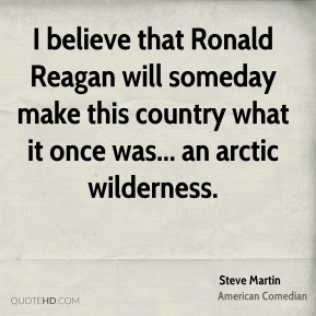Steve Martin - I believe that Ronald Reagan will someday make this country what it once was... an arctic wilderness.