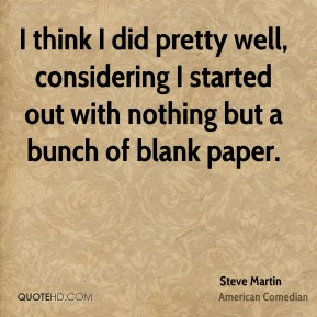 Steve Martin - I think I did pretty well, considering I started out with nothing but a bunch of blank paper.