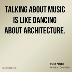 Steve Martin - Talking about music is like dancing about architecture.