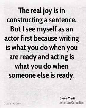 Steve Martin - The real joy is in constructing a sentence. But I see myself as an actor first because writing is what you do when you are ready and acting is what you do when someone else is ready.
