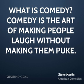 Steve Martin - What is comedy? Comedy is the art of making people laugh without making them puke.