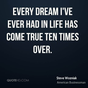 Steve Wozniak - Every dream I've ever had in life has come true ten times over.