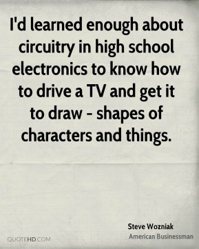 Steve Wozniak - I'd learned enough about circuitry in high school electronics to know how to drive a TV and get it to draw - shapes of characters and things.