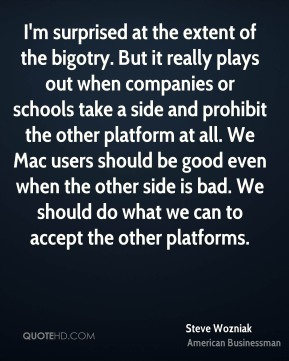 Steve Wozniak - I'm surprised at the extent of the bigotry. But it really plays out when companies or schools take a side and prohibit the other platform at all. We Mac users should be good even when the other side is bad. We should do what we can to accept the other platforms.