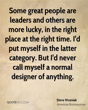 Steve Wozniak - Some great people are leaders and others are more lucky, in the right place at the right time. I'd put myself in the latter category. But I'd never call myself a normal designer of anything.