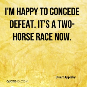 Stuart Appleby  - I'm happy to concede defeat. It's a two-horse race now.
