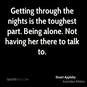 Getting through the nights is the toughest part. Being alone. Not having her there to talk to.
