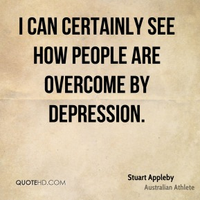 I can certainly see how people are overcome by depression.