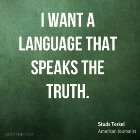 Studs Terkel - I want a language that speaks the truth.