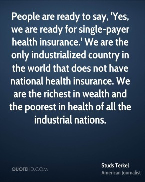 Studs Terkel - People are ready to say, 'Yes, we are ready for single-payer health insurance.' We are the only industrialized country in the world that does not have national health insurance. We are the richest in wealth and the poorest in health of all the industrial nations.