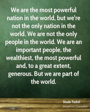 Studs Terkel - We are the most powerful nation in the world, but we're not the only nation in the world. We are not the only people in the world. We are an important people, the wealthiest, the most powerful and, to a great extent, generous. But we are part of the world.