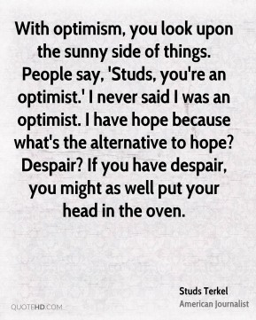 With optimism, you look upon the sunny side of things. People say, 'Studs, you're an optimist.' I never said I was an optimist. I have hope because what's the alternative to hope? Despair? If you have despair, you might as well put your head in the oven.