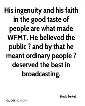 His ingenuity and his faith in the good taste of people are what made WFMT. He believed the public ? and by that he meant ordinary people ? deserved the best in broadcasting.