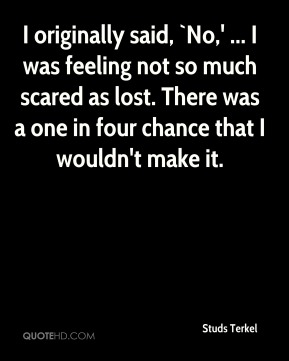 I originally said, `No,' ... I was feeling not so much scared as lost. There was a one in four chance that I wouldn't make it.