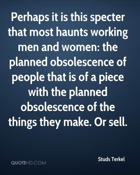 Perhaps it is this specter that most haunts working men and women: the planned obsolescence of people that is of a piece with the planned obsolescence of the things they make. Or sell.