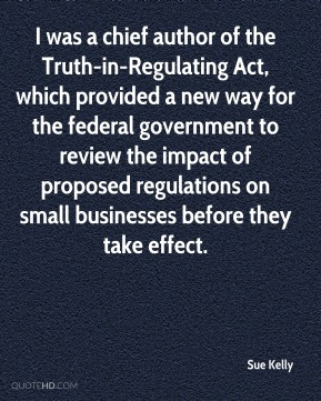 I was a chief author of the Truth-in-Regulating Act, which provided a new way for the federal government to review the impact of proposed regulations on small businesses before they take effect.