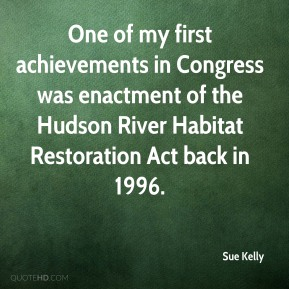 Sue Kelly  - One of my first achievements in Congress was enactment of the Hudson River Habitat Restoration Act back in 1996.