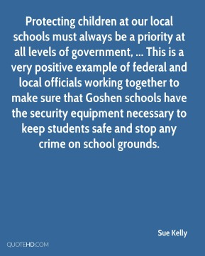 Protecting children at our local schools must always be a priority at all levels of government, ... This is a very positive example of federal and local officials working together to make sure that Goshen schools have the security equipment necessary to keep students safe and stop any crime on school grounds.