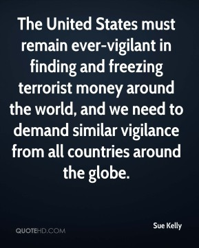 The United States must remain ever-vigilant in finding and freezing terrorist money around the world, and we need to demand similar vigilance from all countries around the globe.