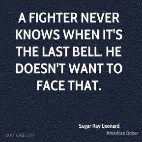 Sugar Ray Leonard  - A fighter never knows when it's the last bell. He doesn't want to face that.