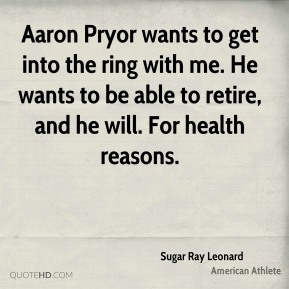 Aaron Pryor wants to get into the ring with me. He wants to be able to retire, and he will. For health reasons.