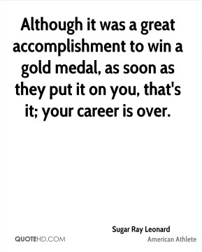 Although it was a great accomplishment to win a gold medal, as soon as they put it on you, that's it; your career is over.