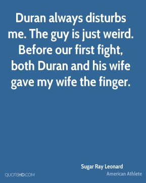Duran always disturbs me. The guy is just weird. Before our first fight, both Duran and his wife gave my wife the finger.