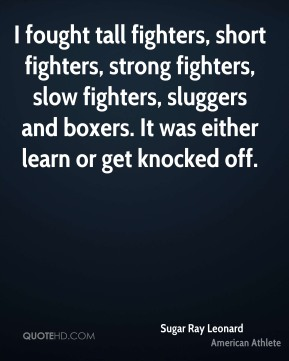 I fought tall fighters, short fighters, strong fighters, slow fighters, sluggers and boxers. It was either learn or get knocked off.