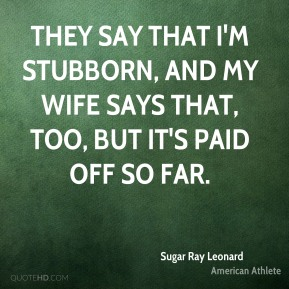 Sugar Ray Leonard - They say that I'm stubborn, and my wife says that, too, but it's paid off so far.