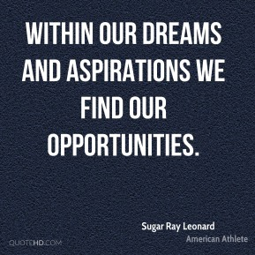 Within our dreams and aspirations we find our opportunities.