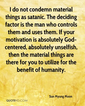Sun Myung Moon  - I do not condemn material things as satanic. The deciding factor is the man who controls them and uses them. If your motivation is absolutely God-centered, absolutely unselfish, then the material things are there for you to utilize for the benefit of humanity.