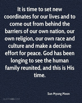 Sun Myung Moon  - It is time to set new coordinates for our lives and to come out from behind the barriers of our own nation, our own religion, our own race and culture and make a decisive effort for peace. God has been longing to see the human family reunited, and this is His time.