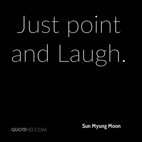 Sun Myung Moon  - Just point and Laugh.