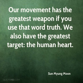 Our movement has the greatest weapon if you use that word truth. We also have the greatest target: the human heart.
