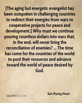 Sun Myung Moon  - [The aging but energetic evangelist has been outspoken in challenging countries to redirect their energies from wars to cooperative projects for peace and development.] Why must we continue pouring countless dollars into wars that, in the end, will never bring the reconciliation of enemies? ... The time has come for the countries of the world to pool their resources and advance toward the world of peace desired by God.